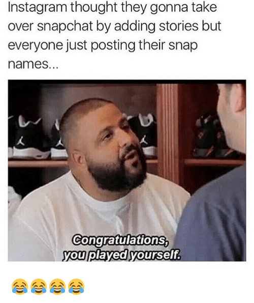 Congratulations You Played Yourself, Snapchat, and Congratulations: Instagram thought they gonna take  over snapchat by adding stories but  everyone just posting their snap  names.  Congratulations,  you played yourself 😂😂😂😂