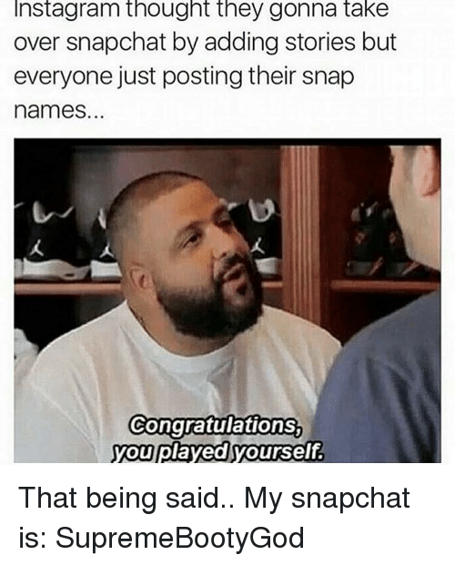 Congratulations You Played Yourself, Funny, and Snapchat: Instagram thought they gonna take  over snapchat by adding stories but  everyone just posting their snap  names.  Congratulations  you played yourself That being said.. My snapchat is: SupremeBootyGod