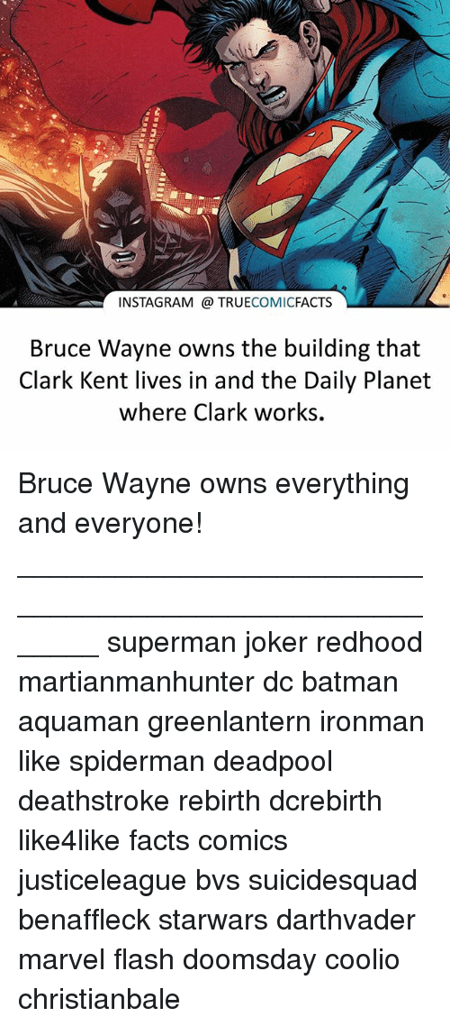 Coolio: INSTAGRAM TRUE  COMIC  FACTS  Bruce Wayne owns the building that  Clark Kent lives in and the Daily Planet  where Clark works. Bruce Wayne owns everything and everyone! ⠀_______________________________________________________ superman joker redhood martianmanhunter dc batman aquaman greenlantern ironman like spiderman deadpool deathstroke rebirth dcrebirth like4like facts comics justiceleague bvs suicidesquad benaffleck starwars darthvader marvel flash doomsday coolio christianbale