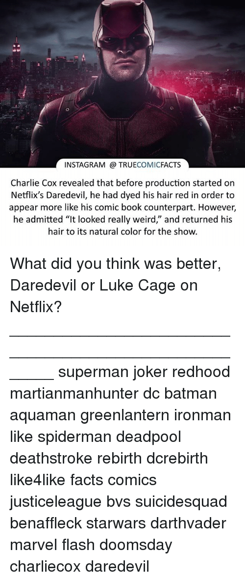 """counterpart: INSTAGRAM TRUE  COMIC  FACTS  Charlie Cox revealed that before production started on  Netflix's Daredevil, he had dyed his hair red in order to  appear more like his comic book counterpart. However,  he admitted """"It looked really weird,' and returned his  hair to its natural color for the show. What did you think was better, Daredevil or Luke Cage on Netflix? ⠀_______________________________________________________ superman joker redhood martianmanhunter dc batman aquaman greenlantern ironman like spiderman deadpool deathstroke rebirth dcrebirth like4like facts comics justiceleague bvs suicidesquad benaffleck starwars darthvader marvel flash doomsday charliecox daredevil"""