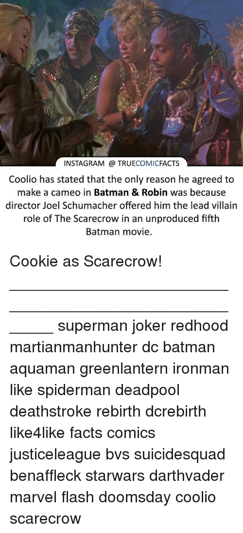 Coolio: INSTAGRAM TRUE  COMIC  FACTS  Coolio has stated that the only reason he agreed to  make a cameo in Batman & Robin was because  director Joel Schumacher offered him the lead villain  role of The Scarecrow in an unproduced fifth  Batman movie. Cookie as Scarecrow! ⠀_______________________________________________________ superman joker redhood martianmanhunter dc batman aquaman greenlantern ironman like spiderman deadpool deathstroke rebirth dcrebirth like4like facts comics justiceleague bvs suicidesquad benaffleck starwars darthvader marvel flash doomsday coolio scarecrow