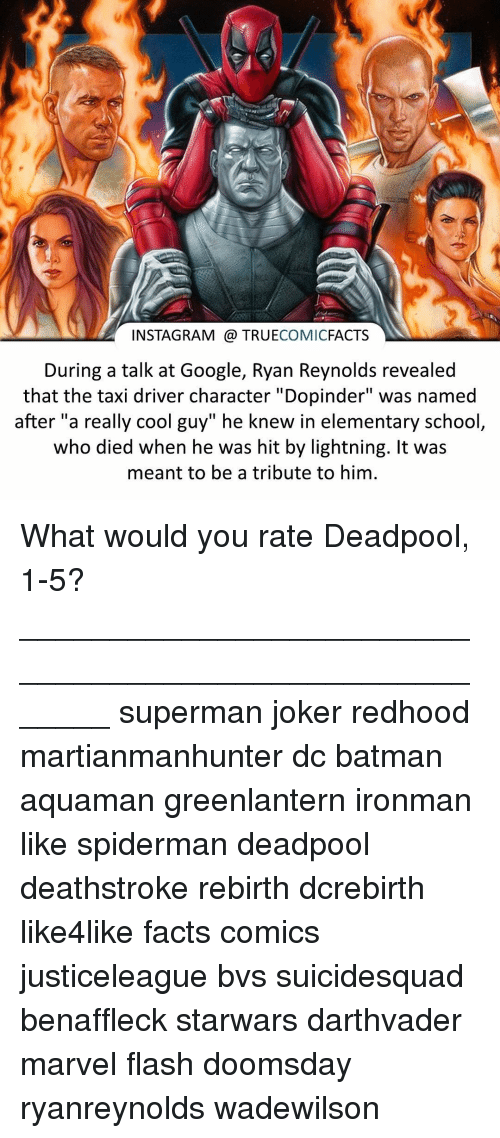 """Joker, Memes, and Deadpool: INSTAGRAM TRUE  COMIC  FACTS  During a talk at Google, Ryan Reynolds revealed  that the taxi driver character """"Dopinder"""" was named  after """"a really cool guy"""" he knew in elementary school  who died when he was hit by lightning. It was  meant to be a tribute to him. What would you rate Deadpool, 1-5? ⠀_______________________________________________________ superman joker redhood martianmanhunter dc batman aquaman greenlantern ironman like spiderman deadpool deathstroke rebirth dcrebirth like4like facts comics justiceleague bvs suicidesquad benaffleck starwars darthvader marvel flash doomsday ryanreynolds wadewilson"""