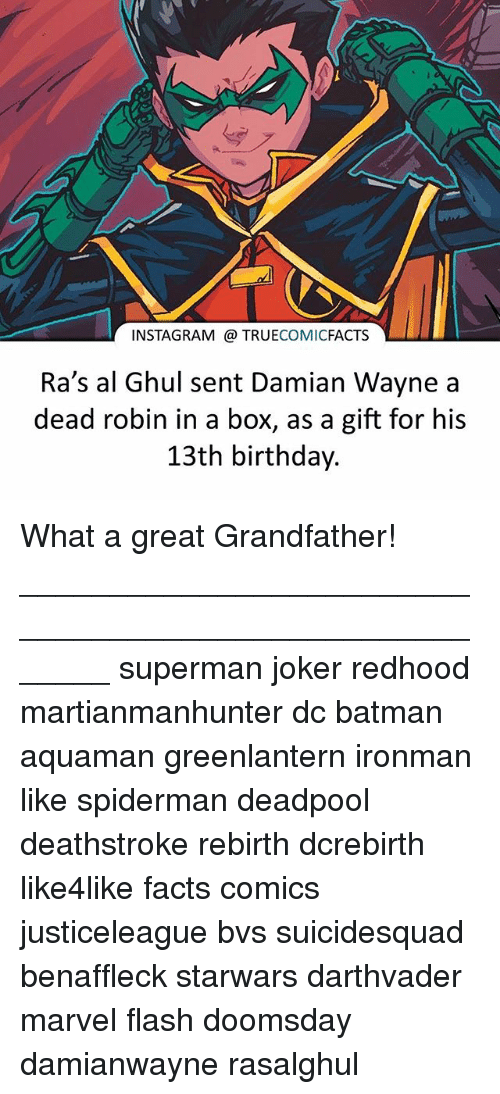Batman, Birthday, and Facts: INSTAGRAM TRUE  COMIC  FACTS  LLL  Ra's al Ghul sent Damian Wayne a  dead robin in a box, as a gift for his  13th birthday. What a great Grandfather! ⠀_______________________________________________________ superman joker redhood martianmanhunter dc batman aquaman greenlantern ironman like spiderman deadpool deathstroke rebirth dcrebirth like4like facts comics justiceleague bvs suicidesquad benaffleck starwars darthvader marvel flash doomsday damianwayne rasalghul