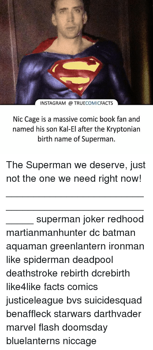 Batman, Facts, and Instagram: INSTAGRAM TRUE  COMIC  FACTS  Nic Cage is a massive comic book fan and  named his son Kal-El after the Kryptonian  birth name of Superman. The Superman we deserve, just not the one we need right now! ⠀_______________________________________________________ superman joker redhood martianmanhunter dc batman aquaman greenlantern ironman like spiderman deadpool deathstroke rebirth dcrebirth like4like facts comics justiceleague bvs suicidesquad benaffleck starwars darthvader marvel flash doomsday bluelanterns niccage