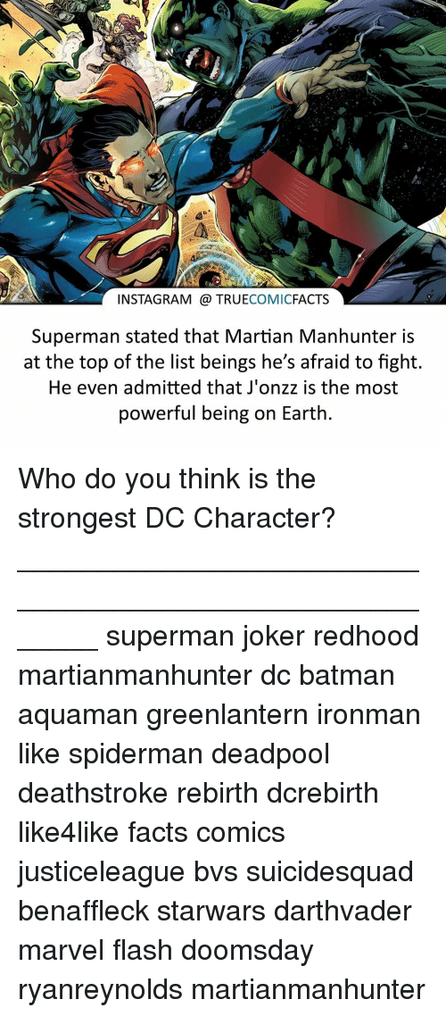 dc characters: INSTAGRAM TRUE  COMIC  FACTS  Superman stated that Martian Manhunter is  at the top of the list beings he's afraid to fight.  He even admitted that J'onzz is the most  powerful being on Earth Who do you think is the strongest DC Character? ⠀_______________________________________________________ superman joker redhood martianmanhunter dc batman aquaman greenlantern ironman like spiderman deadpool deathstroke rebirth dcrebirth like4like facts comics justiceleague bvs suicidesquad benaffleck starwars darthvader marvel flash doomsday ryanreynolds martianmanhunter