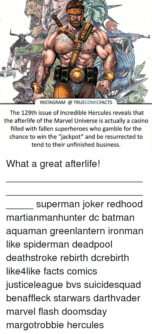 """Unfinished Business: INSTAGRAM TRUE  COMIC  FACTS  The 129th issue of Incredible Hercules reveals that  the afterlife of the Marvel Universe is actually a casino  filled with fallen superheroes who gamble for the  chance to win the """"jackpot"""" and be resurrected to  tend to their unfinished business. What a great afterlife! ⠀_______________________________________________________ superman joker redhood martianmanhunter dc batman aquaman greenlantern ironman like spiderman deadpool deathstroke rebirth dcrebirth like4like facts comics justiceleague bvs suicidesquad benaffleck starwars darthvader marvel flash doomsday margotrobbie hercules"""