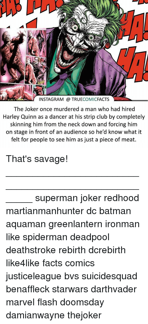 Batman, Club, and Facts: INSTAGRAM TRUE  COMIC  FACTS  The Joker once murdered a man who had hired  Harley Quinn as a dancer at his strip club by completely  skinning him from the neck down and forcing him  on stage in front of an audience so he'd know what it  felt for people to see him as just a piece of meat. That's savage! ⠀_______________________________________________________ superman joker redhood martianmanhunter dc batman aquaman greenlantern ironman like spiderman deadpool deathstroke rebirth dcrebirth like4like facts comics justiceleague bvs suicidesquad benaffleck starwars darthvader marvel flash doomsday damianwayne thejoker