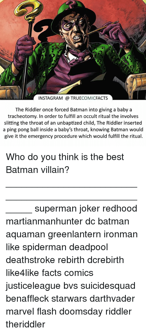 batman villains: INSTAGRAM TRUE  COMIC  FACTS  The Riddler once forced Batman into giving a baby a  tracheotomy. In order to fulfill an occult ritual the involves  slitting the throat of an unbaptized child, The Riddler inserted  a ping pong ball inside a baby's throat, knowing Batman would  give it the emergency procedure which would fulfill the ritual. Who do you think is the best Batman villain? ⠀_______________________________________________________ superman joker redhood martianmanhunter dc batman aquaman greenlantern ironman like spiderman deadpool deathstroke rebirth dcrebirth like4like facts comics justiceleague bvs suicidesquad benaffleck starwars darthvader marvel flash doomsday riddler theriddler