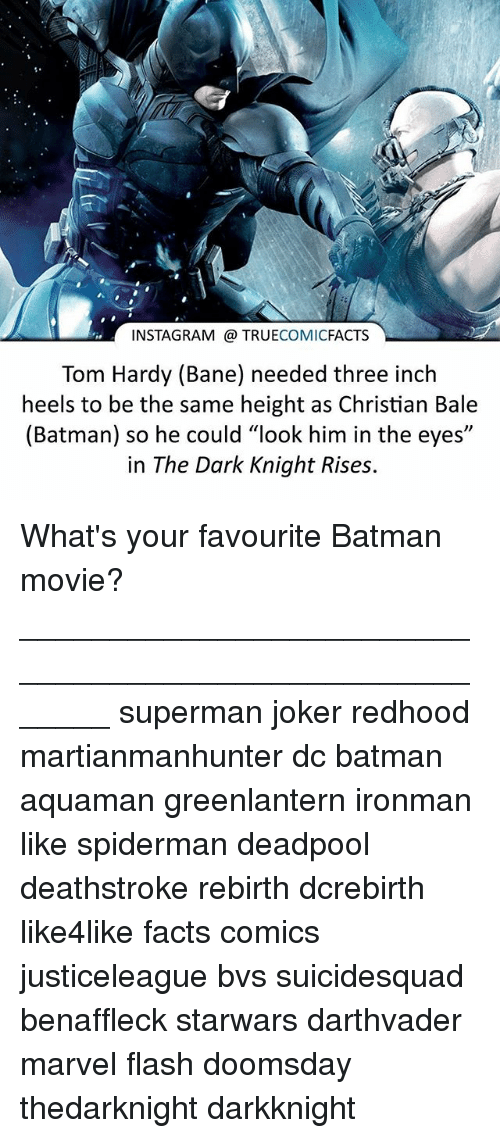 "Bane, Batman, and Facts: INSTAGRAM TRUE  COMIC  FACTS  Tom Hardy (Bane) needed three inch  heels to be the same height as Christian Bale  (Batman) so he could ""look him in the eyes""  in The Dark Knight Rises. What's your favourite Batman movie? ⠀_______________________________________________________ superman joker redhood martianmanhunter dc batman aquaman greenlantern ironman like spiderman deadpool deathstroke rebirth dcrebirth like4like facts comics justiceleague bvs suicidesquad benaffleck starwars darthvader marvel flash doomsday thedarknight darkknight"