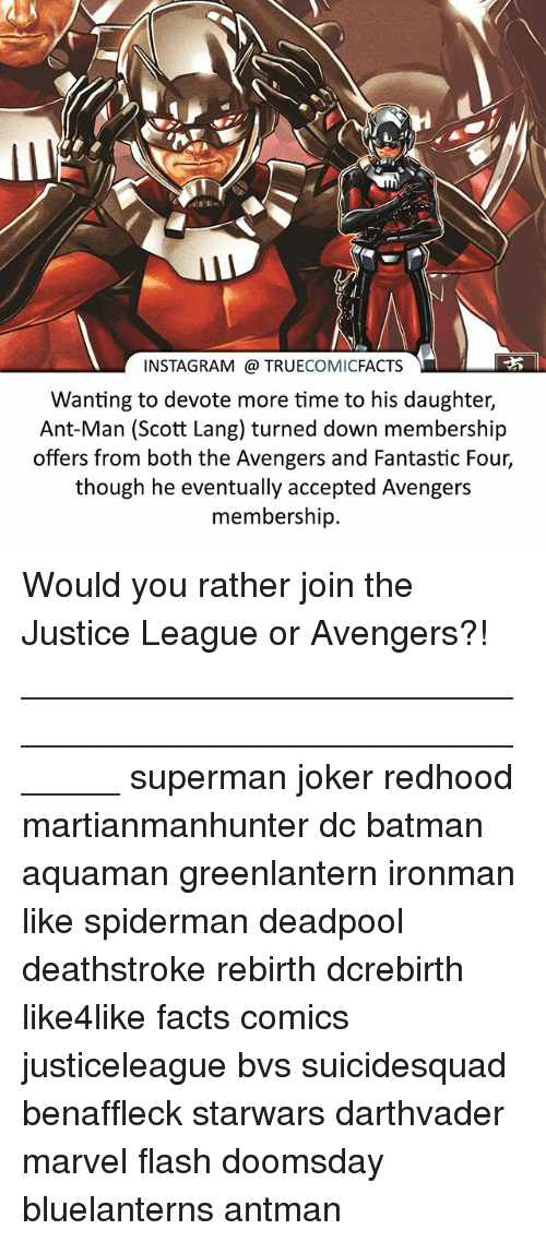 Batman, Facts, and  Fantastic Four: INSTAGRAM TRUE  COMIC  FACTS  Wanting to devote more time to his daughter,  Ant-Man (Scott Lang) turned down membership  offers from both the Avengers and Fantastic Four,  though he eventually accepted Avengers  membership. Would you rather join the Justice League or Avengers?! ⠀_______________________________________________________ superman joker redhood martianmanhunter dc batman aquaman greenlantern ironman like spiderman deadpool deathstroke rebirth dcrebirth like4like facts comics justiceleague bvs suicidesquad benaffleck starwars darthvader marvel flash doomsday bluelanterns antman