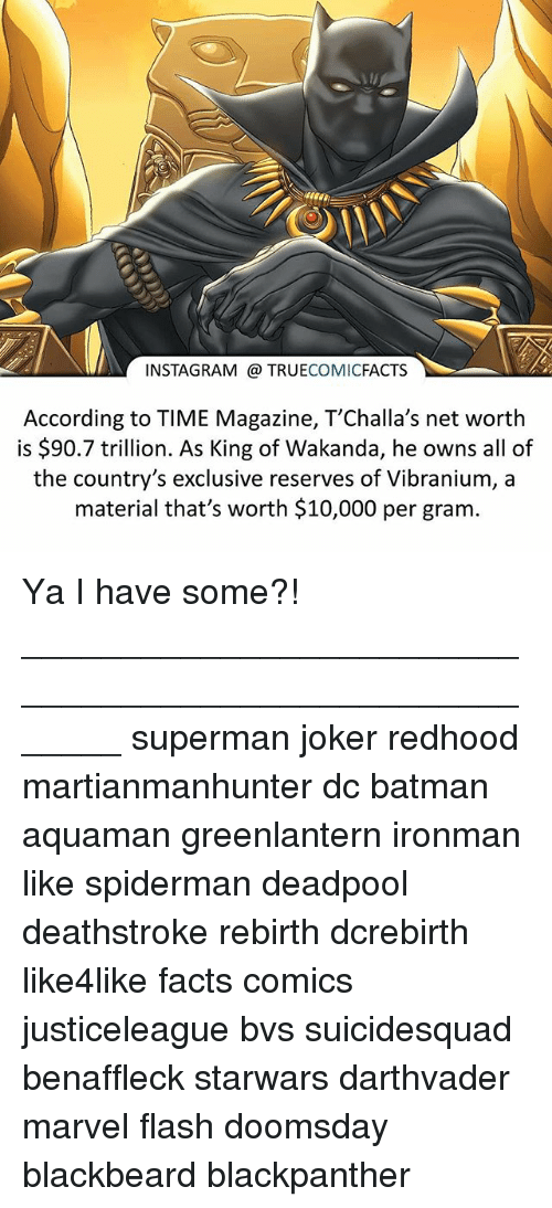 time magazine: INSTAGRAM TRUECOMICFACTS  According to TIME Magazine, T'Challa's net worth  is $90.7 trillion. As King of Wakanda, he owns all of  the country's exclusive reserves of Vibranium, a  material that's worth $10,000 per gram Ya I have some?! ⠀_______________________________________________________ superman joker redhood martianmanhunter dc batman aquaman greenlantern ironman like spiderman deadpool deathstroke rebirth dcrebirth like4like facts comics justiceleague bvs suicidesquad benaffleck starwars darthvader marvel flash doomsday blackbeard blackpanther