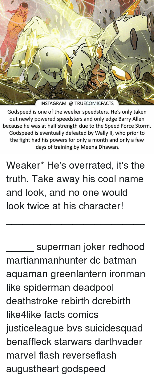 Batman, Facts, and Instagram: INSTAGRAM TRUECOMICFACTS  Godspeed is one of the weeker speedsters. He's only taken  out newly powered speedsters and only edge Barry Allen  because he was at half strength due to the Speed Force Storm  Godspeed is eventually defeated by Wally II, who prior to  the fight had his powers for only a month and only a few  days of training by Meena Dhawan. Weaker* He's overrated, it's the truth. Take away his cool name and look, and no one would look twice at his character! ⠀_______________________________________________________ superman joker redhood martianmanhunter dc batman aquaman greenlantern ironman like spiderman deadpool deathstroke rebirth dcrebirth like4like facts comics justiceleague bvs suicidesquad benaffleck starwars darthvader marvel flash reverseflash augustheart godspeed