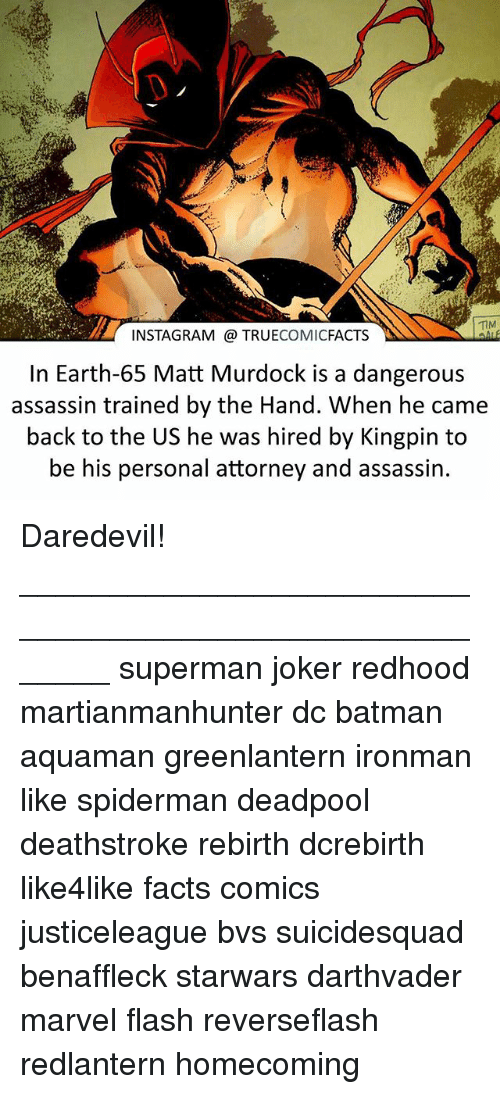 kingpin: INSTAGRAM @ TRUECOMICFACTS  In Earth-65 Matt Murdock is a dangerous  assassin trained by the Hand. When he came  back to the US he was hired by Kingpin to  be his personal attorney and assassin Daredevil! ⠀_______________________________________________________ superman joker redhood martianmanhunter dc batman aquaman greenlantern ironman like spiderman deadpool deathstroke rebirth dcrebirth like4like facts comics justiceleague bvs suicidesquad benaffleck starwars darthvader marvel flash reverseflash redlantern homecoming