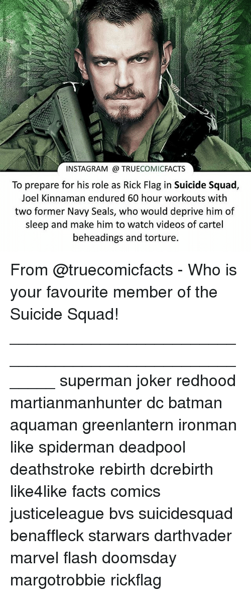 Cartelling: INSTAGRAM TRUECOMICFACTS  To prepare for his role as Rick Flag in Suicide Squad  Joel Kinnaman endured 60 hour workouts with  two former Navy Seals, who would deprive him of  sleep and make him to watch videos of cartel  beheadings and torture. From @truecomicfacts - Who is your favourite member of the Suicide Squad! ⠀_______________________________________________________ superman joker redhood martianmanhunter dc batman aquaman greenlantern ironman like spiderman deadpool deathstroke rebirth dcrebirth like4like facts comics justiceleague bvs suicidesquad benaffleck starwars darthvader marvel flash doomsday margotrobbie rickflag