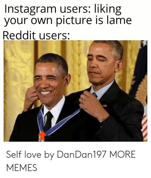Liking: Instagram users: liking  your own picture is lame  Reddit users: Self love by DanDan197 MORE MEMES