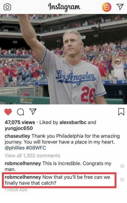 Instagram, Journey, and Memes: Instagram V  47,075 views Liked by alexsbarlbc and  yungjoc650  chaseutley Thank you Philadelphia for the amazing  journey. You will forever have a place in my heart.  @phillies #08WFC  View all 1,302 comments  robmcelhenney This is incredible. Congrats my  man  robmcelhenney Now that you'll be free can we  finally have that catch?  1 HOUR AGO