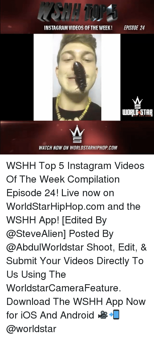 Android, Memes, and Worldstarhiphop: INSTAGRAM VIDEOS 0FTHE WEEK EPISODE 24  WATCH NOW ON WORLDSTARHIPHOP COM WSHH Top 5 Instagram Videos Of The Week Compilation Episode 24! Live now on WorldStarHipHop.com and the WSHH App! [Edited By @SteveAlien] Posted By @AbdulWorldstar Shoot, Edit, & Submit Your Videos Directly To Us Using The WorldstarCameraFeature. Download The WSHH App Now for iOS And Android 🎥📲 @worldstar