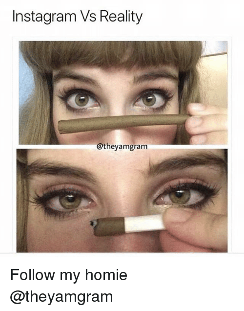 Homie, Instagram, and Weed: Instagram Vs Reality  @theyamgram Follow my homie @theyamgram
