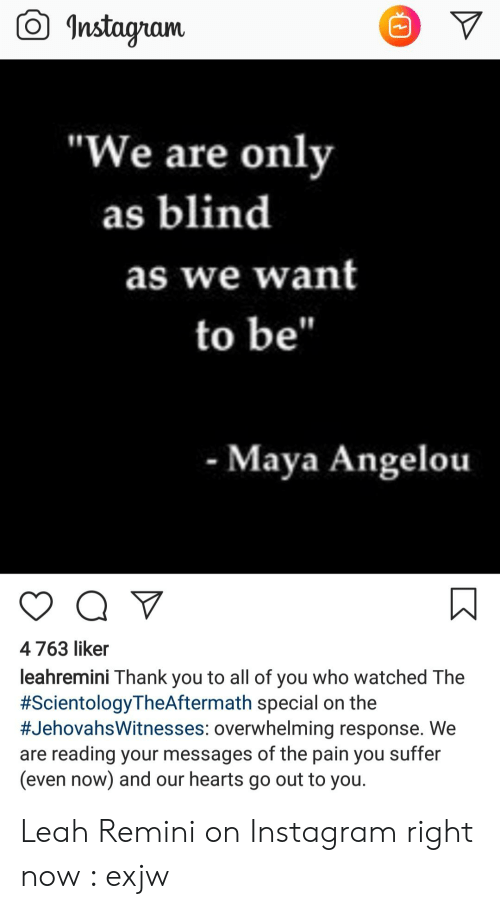 """Leah Meme: Instagram  """"We are only  as blind  as we want  to be""""  - Maya Angelou  Q V  4763 liker  leahremini Thank you to all of you who watched The  #ScientologyTheAftermath special on the  #JehovahsWitnesses: overwhelming response. We  are reading your messages of the pain you suffer  (even now) and our hearts go out to you. Leah Remini on Instagram right now : exjw"""