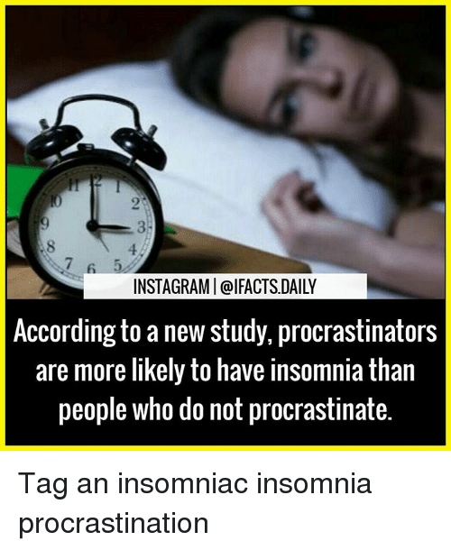 Procrastination: INSTAGRAMI Cal FACTSDAILY  According to a new study, procrastinators  are more likely to have insomnia than  people who do not procrastinate. Tag an insomniac insomnia procrastination