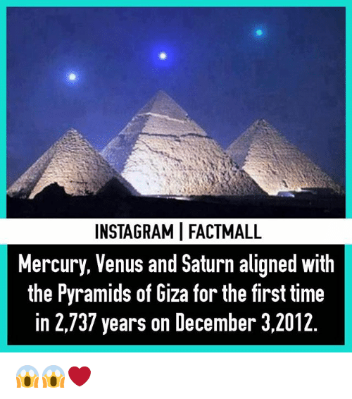 Memes, Mercury, and Saturn: INSTAGRAMI FACTMALL  Mercury, Venus and Saturn aligned With  the Pyramids of Giza for the first time  in 2,737 years on December 3,2012 😱😱❤