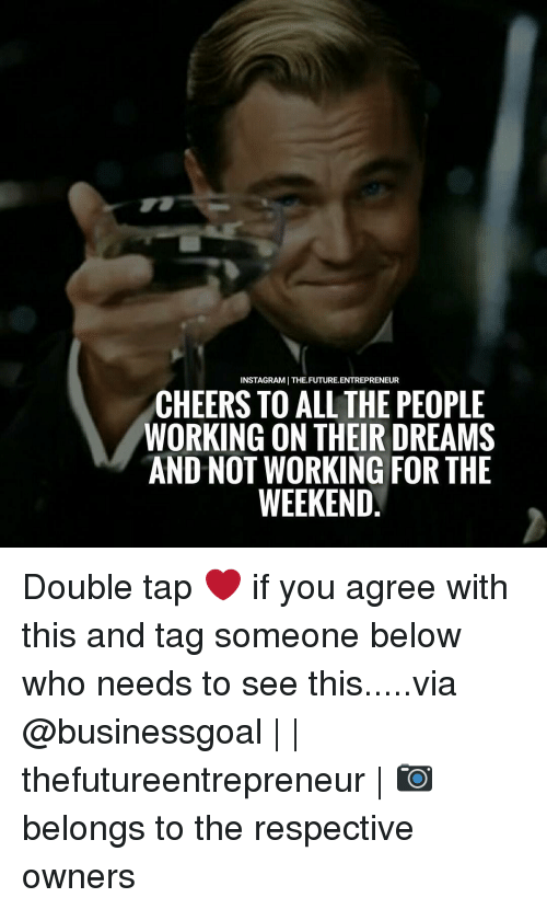 working for the weekend: INSTAGRAMI THE FUTURE.ENTREPRENEUR  CHEERS TO ALL THE PEOPLE  WORKING ON THEIR DREAMS  AND NOT WORKING FOR THE  WEEKEND Double tap ❤ if you agree with this and tag someone below who needs to see this.....via @businessgoal     thefutureentrepreneur   📷 belongs to the respective owners
