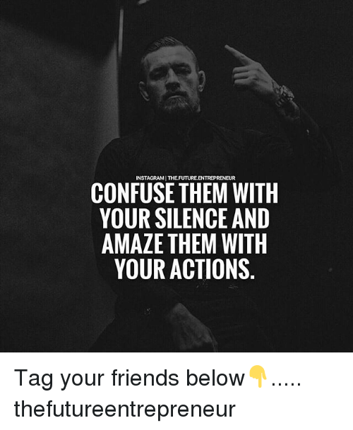 Friends, Future, and Memes: INSTAGRAMI THE.FUTURE.ENTREPRENEUR  CONFUSE THEM WITH  YOUR SILENCE AND  AMAZE THEM WITH  YOUR ACTIONS Tag your friends below👇..... thefutureentrepreneur