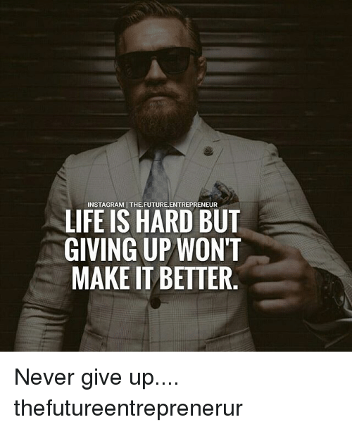 Future, Life, and Memes: INSTAGRAMI THE.FUTURE.ENTREPRENEUR  LIFE IS HARD BUT  GIVING UP WONT  MAKE IT BETTER Never give up.... thefutureentreprenerur