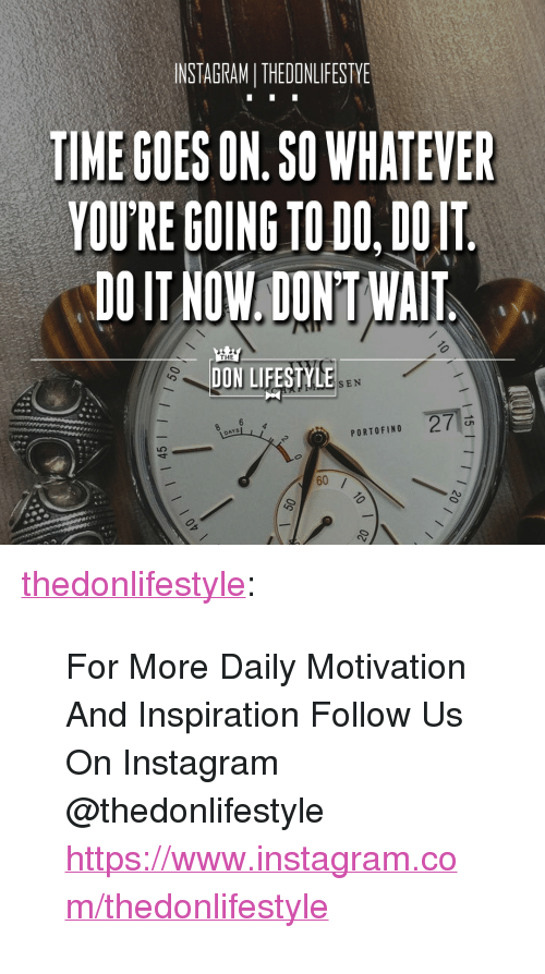"""Instagram, Tumblr, and Blog: INSTAGRAMI THEDONLIFESTY  TIME GOES ON.SO WHATEVER  YOU'RE GOING TO DO, DOIT  DOIT NOW,DONT WAIT  THE  DON LIFESTYLE  SEN  DAYS  PORTOFINO <p><a href=""""https://thedonlifestyle.tumblr.com/post/173319688450/for-more-daily-motivation-and-inspiration-follow"""" class=""""tumblr_blog"""">thedonlifestyle</a>:</p><blockquote><p>For More Daily Motivation And Inspiration Follow Us On Instagram @thedonlifestyle <a href=""""https://www.instagram.com/thedonlifestyle"""">https://www.instagram.com/thedonlifestyle</a></p></blockquote>"""