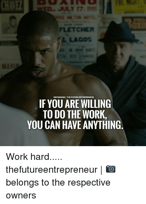 work hard: INSTAGRAMI THEFUTUREENTREPREN  IF YOU ARE WILLING  TO DO THE WORK.  YOU CAN HAVE ANYTHING Work hard..... thefutureentrepreneur | 📷 belongs to the respective owners