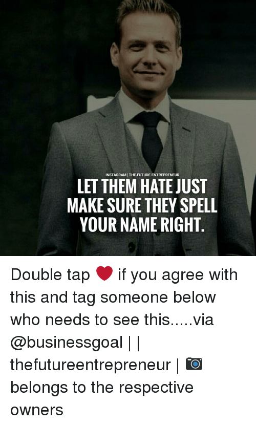 Memes, Entrepreneur, and 🤖: INSTAGRAMITHE FUTURE ENTREPRENEUR  LET THEM HATE JUST  MAKE SURE THEY SPELL  YOUR NAME RIGHT Double tap ❤ if you agree with this and tag someone below who needs to see this.....via @businessgoal | | thefutureentrepreneur | 📷 belongs to the respective owners