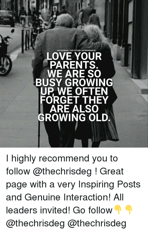 Future, Growing Up, and Memes: INSTAGRAMITHE.FUTURE. ENTREPRENEUR  LOVE YOUR  PARENTS.  WE ARE SO  BUSY GROWING  UP WE OFTEN  FORGET THEY  ARE ALSO  GROWING OLD. I highly recommend you to follow @thechrisdeg ! Great page with a very Inspiring Posts and Genuine Interaction! All leaders invited! Go follow👇👇 @thechrisdeg @thechrisdeg
