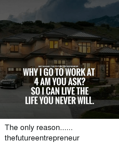 Living The Life: INSTAGRAMITHE FUTURE. ENTREPRENEUR  WHY I GO TO WORK AT  4 AM YOU ASK?  SOLCAN LIVE THE  LIFE YOU NEVER WILL. The only reason...... thefutureentrepreneur