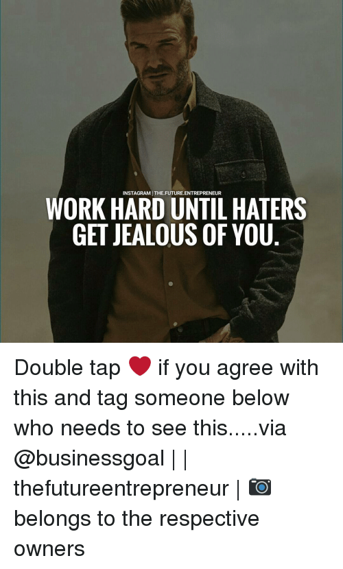 Future, Memes, and Entrepreneur: INSTAGRAMITHE.FUTURE.ENTREPRENEUR  WORK HARD UNTIL HATERS  GETJEALOUS OF YOU Double tap ❤ if you agree with this and tag someone below who needs to see this.....via @businessgoal | | thefutureentrepreneur | 📷 belongs to the respective owners
