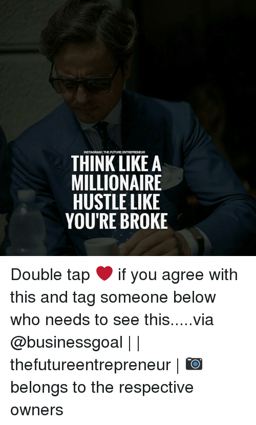 hustle: INSTAGRAMITHEFUTUREENTREPRENEUR  THINK LIKE A  MILLIONAIRE  HUSTLE LIKE  YOU'RE BROKE Double tap ❤ if you agree with this and tag someone below who needs to see this.....via @businessgoal | | thefutureentrepreneur | 📷 belongs to the respective owners