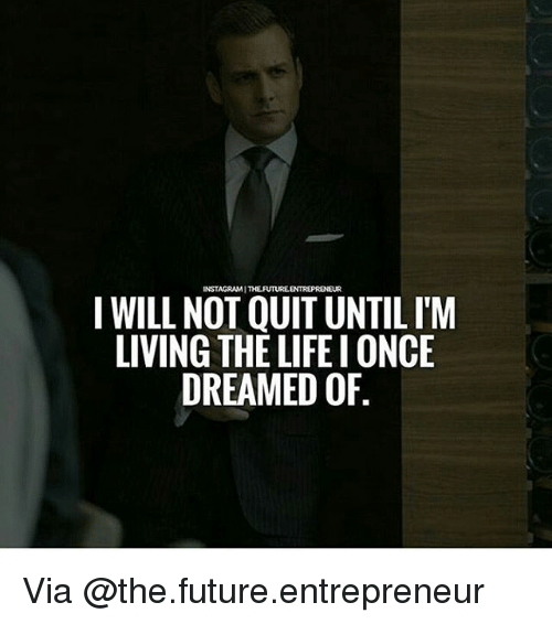 Living The Life: INSTAGRAMITHELFUTUREENTREPRENEUR  I WILL NOT QUITUNTIL ITM  LIVING THE LIFE IONCE  DREAMED OF Via @the.future.entrepreneur