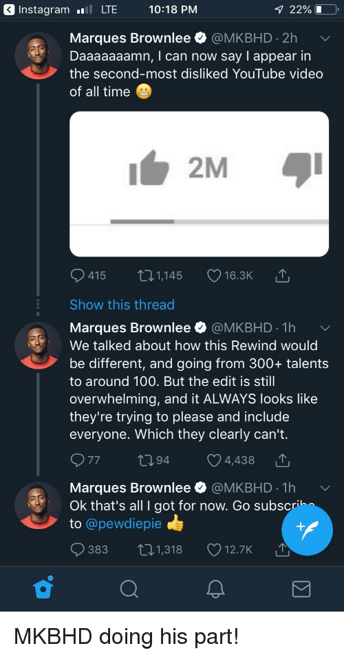 Daaaaaaamn: Instagramll LTE 10:18 PM  1 22%1  Marques Brownlee @MKBHD 2h  Daaaaaaamn, I can now say I appear in  the second-most disliked YouTube video  of all time  415  1,145  16.3K  Show this thread  Marques Brownlee @MKBHD 1h  We talked about how this Rewind would  be different, and going from 300+ talents  to around 100. But the edit is still  overwhelming, and it ALWAYS looks like  they're trying to please and include  everyone. Which they clearly can't.  77  94  4,438  Marques Brownlee $ @MKBHD-1 h  Ok that's all I got for now. Go subsc  to @pewdiepie  ﹀  383 t1,318 12.7K