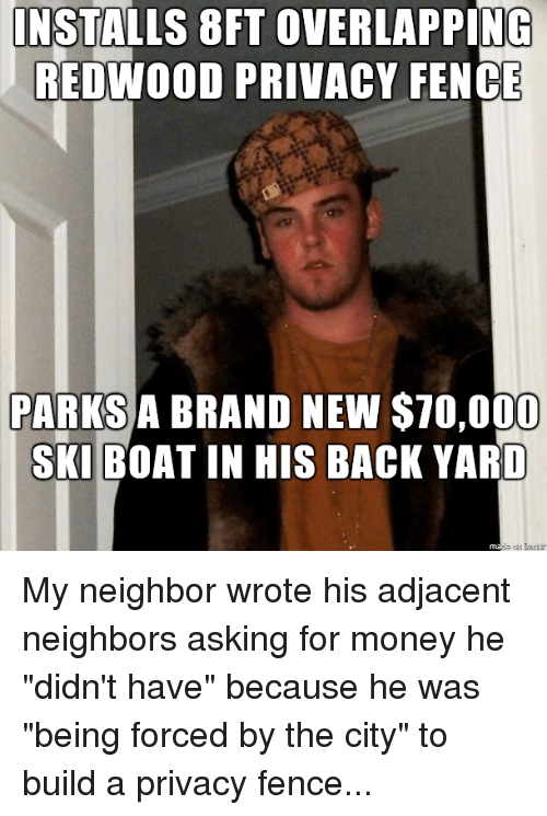 """Money, Neighbors, and Advice Animals: INSTALLS 8FT OVERLAPPING  REDWOOD PRIVACY FENCE  PARKSA BRAND NEW S70,000  SKIBOAT IN HIS BACK YARD My neighbor wrote his adjacent neighbors asking for money he """"didn't have"""" because he was """"being forced by the city"""" to build a privacy fence..."""