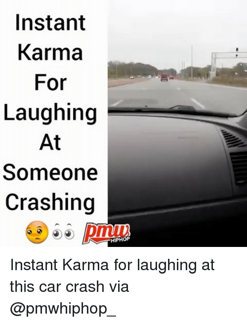 Memes, Karma, and Hiphop: Instant  Karma  For  Laughing  At  Someone  Crashing  HIPHOP Instant Karma for laughing at this car crash via @pmwhiphop_