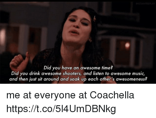 Coachella, Funny, and Music: INSTANTREL  Did you have an awesome time?  Did you drink awesome shooters, and listen to awesome music,  and then just sit around and soak up each other's awesomeness? me at everyone at Coachella https://t.co/5l4UmDBNkg