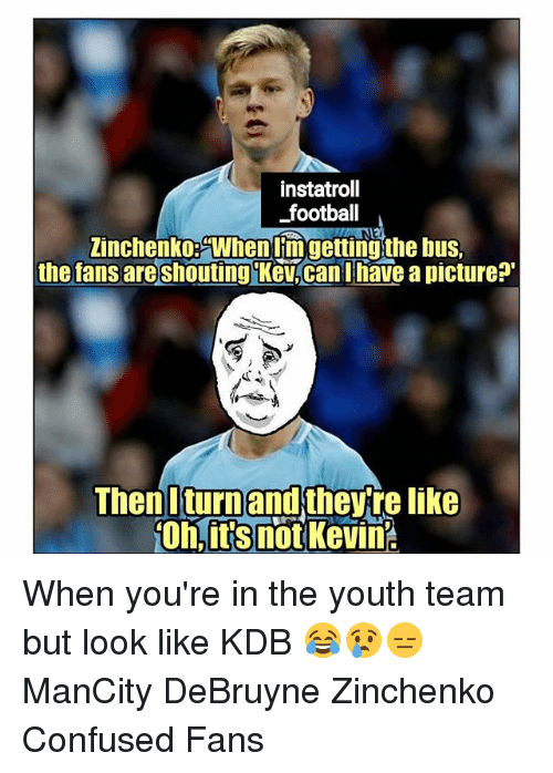 Confused, Football, and Memes: instatroll  football  Zinchenko Whenlimgettingthe bus,  the fans are shouting Kev.can Thave a picture?  Then Iturnand thev re like When you're in the youth team but look like KDB 😂😢😑 ManCity DeBruyne Zinchenko Confused Fans