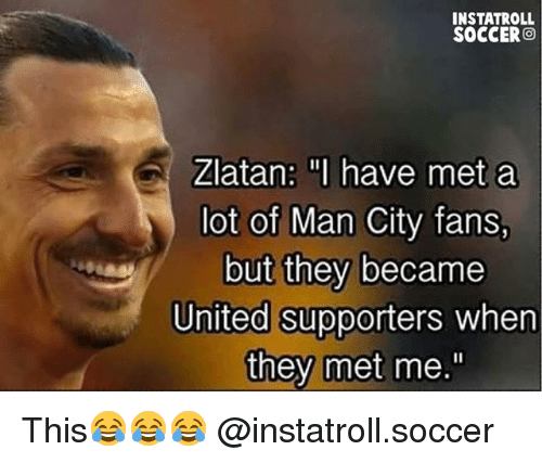 "Memes, Soccer, and United: INSTATROLL  SOCCER  Zlatan: I have met a  lot of Man City fans,  but they became  United supporters  when  they met me."" This😂😂😂 @instatroll.soccer"