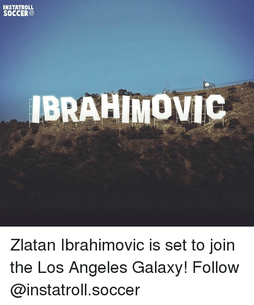 Memes, Soccer, and Los Angeles: INSTATROLL  SOCCERO  IBRAHIMOVIC Zlatan Ibrahimovic is set to join the Los Angeles Galaxy! Follow @instatroll.soccer
