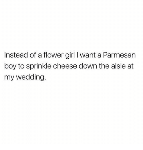 Sprinkle: Instead of a flower girl I want a Parmesan  boy to sprinkle cheese down the aisle at  my wedding
