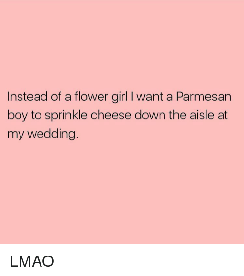 Sprinkle: Instead of a flower girl l want a Parmesan  boy to sprinkle cheese down the aisle at  my wedding LMAO