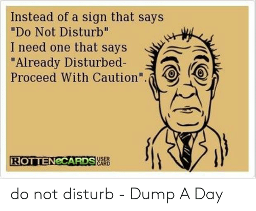 """Do Not Disturb Meme: Instead of a sign that says  """"Do Not Disturb""""  I need one that says  """"Already Disturbed-  Proceed With Caution"""".  跃峱  ROTTENeCARDS do not disturb - Dump A Day"""
