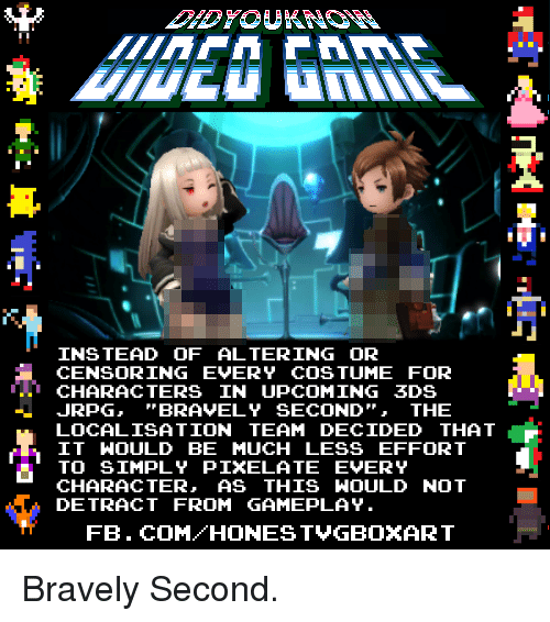 Dank, Brave, and Braves: INSTEAD OF ALTERING OR  CENSORING EVERY COSTUME FOR  CHARACTERS IN UPCOMING 3DS  JRPG, BRAVELY SECOND  THE  LOCALISATION TEAM DECIDED THAT  IT WOULD BE MUCH LESS EFFORT  TO SIMPLY PIXEL ATE EVERY  CHARACTER  AS THIS WOULD NOT  DE TRACT FROM GAMEPLAY.  FB. COM HONEST VGBOXART Bravely Second.