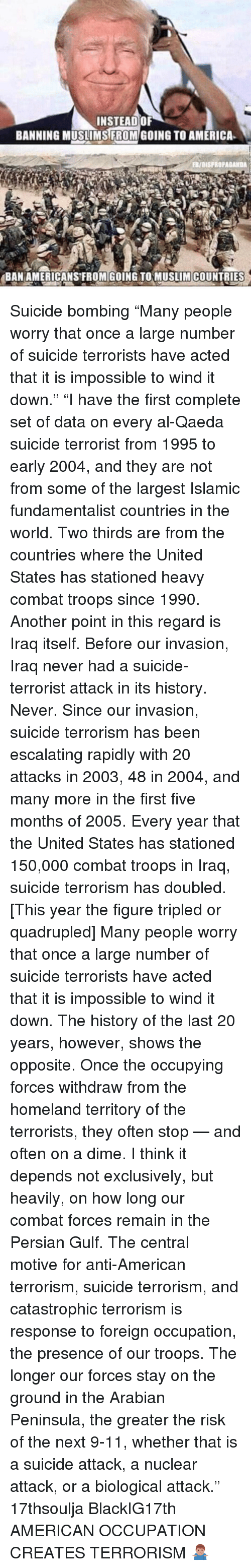 "Quadrupled: INSTEAD OF  BANNING MUSLIMS FROM GOING TO AMERICA  FR/aISFROPAGANDA  BAN AMERICANS FROM GOING TO MUSLIM COUNTRIES Suicide bombing ""Many people worry that once a large number of suicide terrorists have acted that it is impossible to wind it down."" ""I have the first complete set of data on every al-Qaeda suicide terrorist from 1995 to early 2004, and they are not from some of the largest Islamic fundamentalist countries in the world. Two thirds are from the countries where the United States has stationed heavy combat troops since 1990. Another point in this regard is Iraq itself. Before our invasion, Iraq never had a suicide-terrorist attack in its history. Never. Since our invasion, suicide terrorism has been escalating rapidly with 20 attacks in 2003, 48 in 2004, and many more in the first five months of 2005. Every year that the United States has stationed 150,000 combat troops in Iraq, suicide terrorism has doubled. [This year the figure tripled or quadrupled] Many people worry that once a large number of suicide terrorists have acted that it is impossible to wind it down. The history of the last 20 years, however, shows the opposite. Once the occupying forces withdraw from the homeland territory of the terrorists, they often stop — and often on a dime. I think it depends not exclusively, but heavily, on how long our combat forces remain in the Persian Gulf. The central motive for anti-American terrorism, suicide terrorism, and catastrophic terrorism is response to foreign occupation, the presence of our troops. The longer our forces stay on the ground in the Arabian Peninsula, the greater the risk of the next 9-11, whether that is a suicide attack, a nuclear attack, or a biological attack."" 17thsoulja BlackIG17th AMERICAN OCCUPATION CREATES TERRORISM 🤷🏽‍♂️"