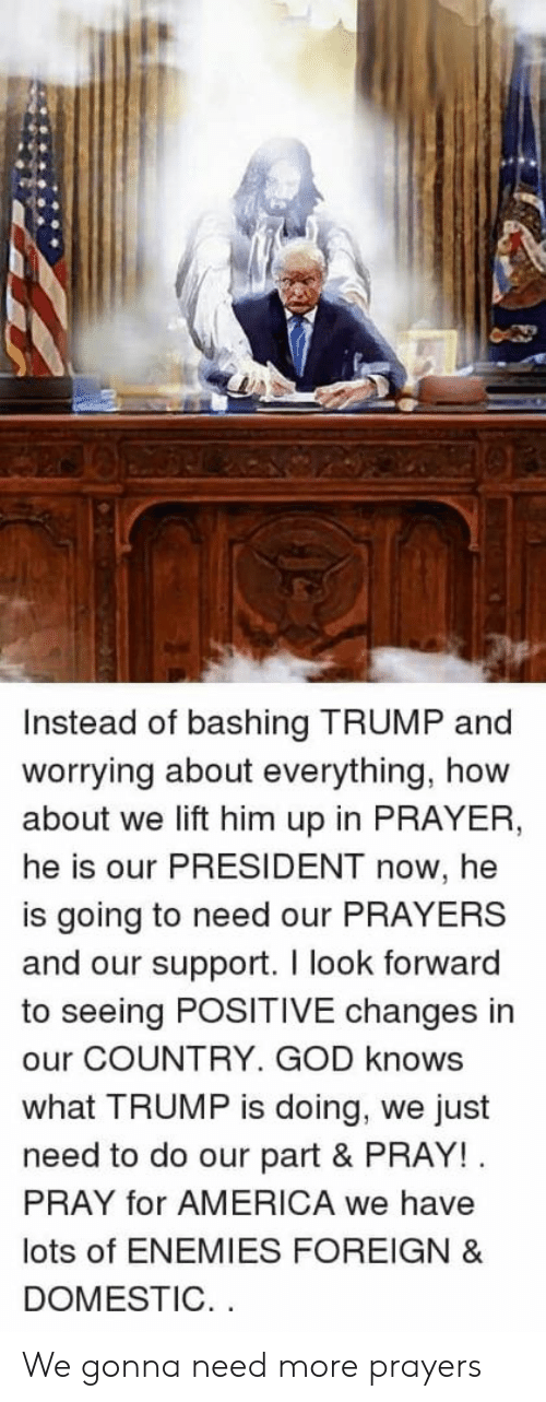 President Now: Instead of bashing TRUMP and  worrying about everything, how  about we lift him up in PRAYER  he is our PRESIDENT now, he  is going to need our PRAYERS  and our support. I look forward  to seeing POSITIVE changes in  our COUNTRY. GOD knows  what TRUMP is doing, we just  need to do our part & PRAY!  PRAY for AMERICA we have  lots of ENEMIES FOREIGN &  DOMESTIC. . We gonna need more prayers
