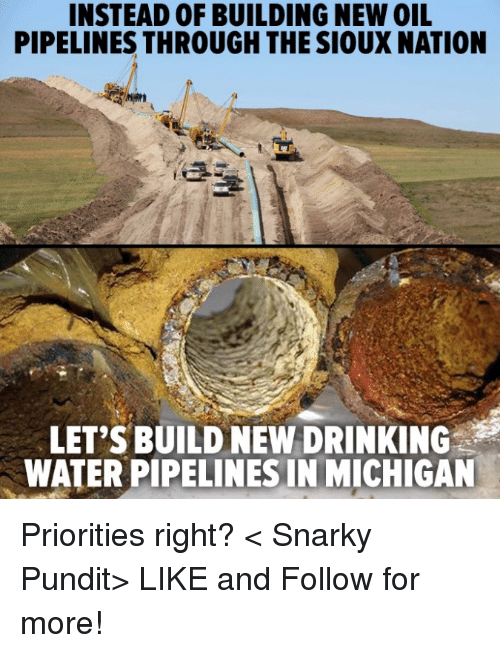 pundits: INSTEAD OF BUILDING NEW OIL  PIPELINES THROUGH THE SIOUX NATION  LET'S BUILD NEW DRINKING  WATERPIPELINESINIMICHIGAN Priorities right?  < Snarky Pundit> LIKE and Follow for more!